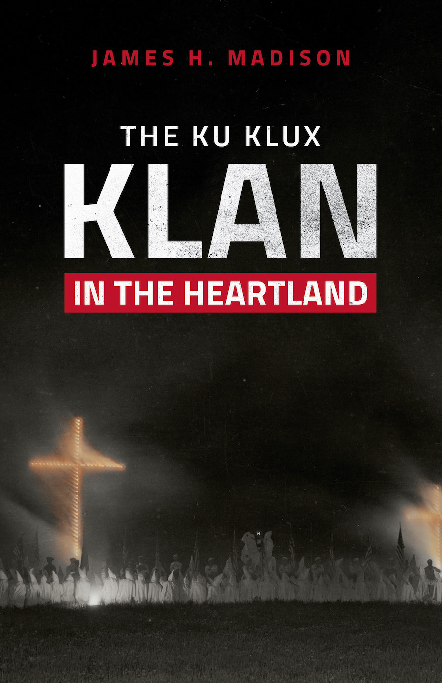 In 'The Ku Klux Klan in the Heartland,' James H. Madison, Indiana University Professor Emeritus of History, wrote that the Klan story 'rests at the core of American history, not at the margins.' | Image courtesy of Indiana University Press