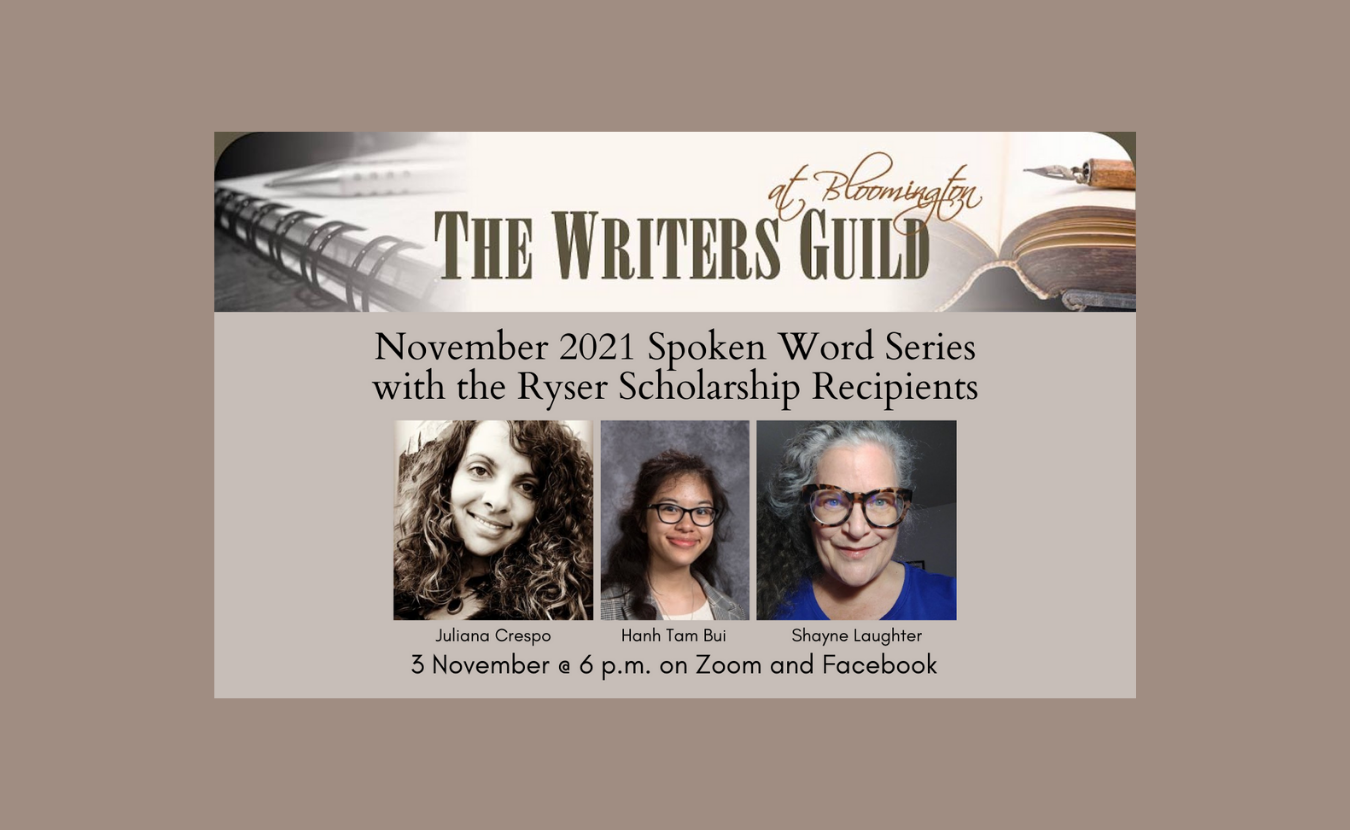 The Writers Guild Spoken Word Series on 3 November features writers from the Ryser Scholarship: winners Hanh Tam Bui and Juliana Crespo and Ryser Scholarship founder Shayne Laughter. Singer-songwriter Sarah Cassidy will perform. All are from Bloomington. The Ryser Scholarship is named after Joan Ryser, who taught literature and creative writing for 44 years at Bloomington High School South. | Courtesy photos
